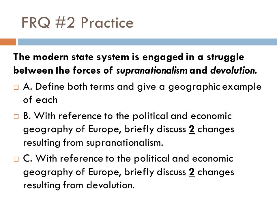 FRQ #2 Practice The modern state system is engaged in a struggle between the forces of supranationalism and devolution.