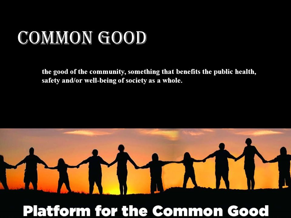 COMMON GOOD the good of the community, something that benefits the public health, safety and/or well-being of society as a whole.