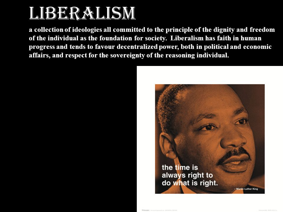 LIBERALISM a collection of ideologies all committed to the principle of the dignity and freedom.