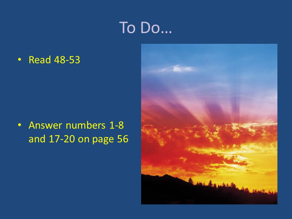 To Do… Read 48-53 Answer numbers 1-8 and 17-20 on page 56