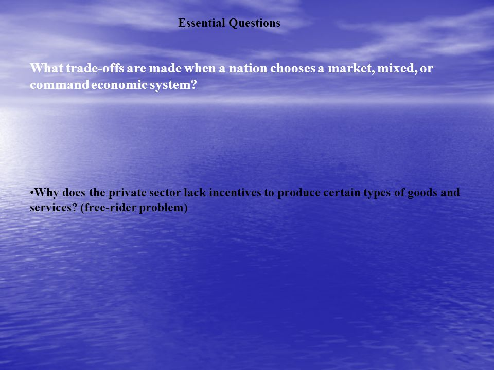 Essential Questions What trade-offs are made when a nation chooses a market, mixed, or command economic system