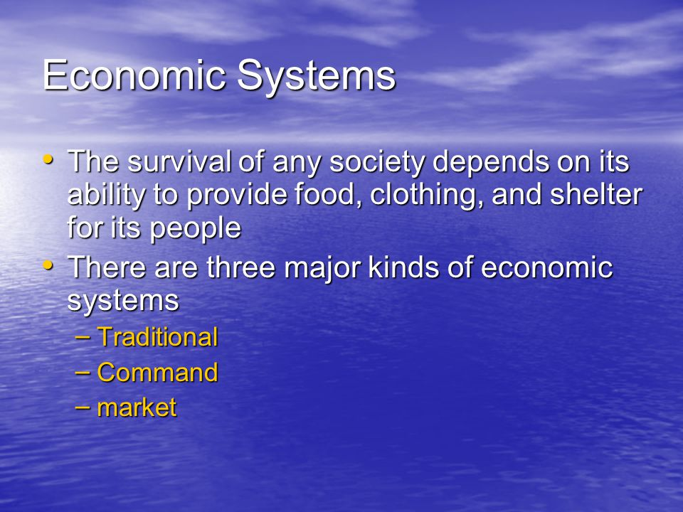 Economic Systems The survival of any society depends on its ability to provide food, clothing, and shelter for its people.