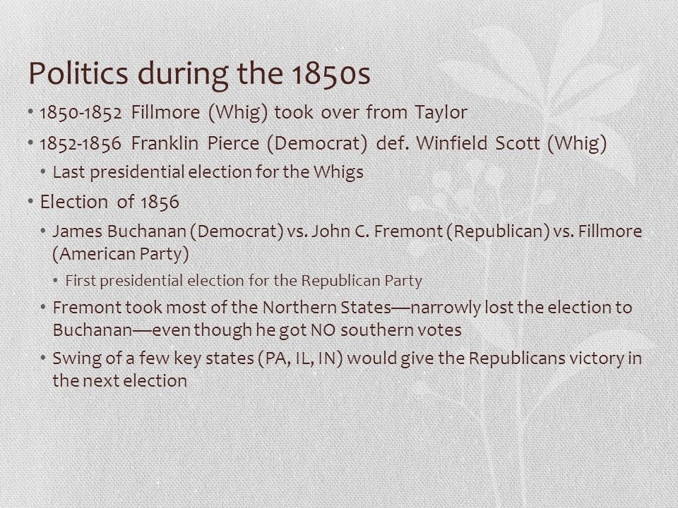 Politics during the 1850s 1850-1852 Fillmore (Whig) took over from Taylor. 1852-1856 Franklin Pierce (Democrat) def. Winfield Scott (Whig)