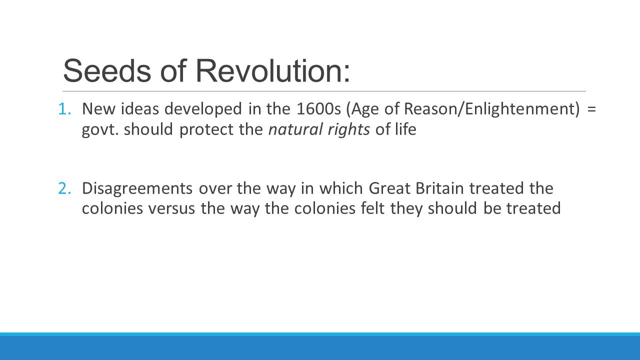 Seeds of Revolution: New ideas developed in the 1600s (Age of Reason/Enlightenment) = govt. should protect the natural rights of life.
