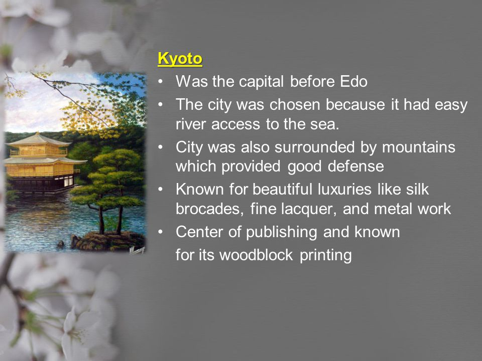 Kyoto Was the capital before Edo. The city was chosen because it had easy river access to the sea.