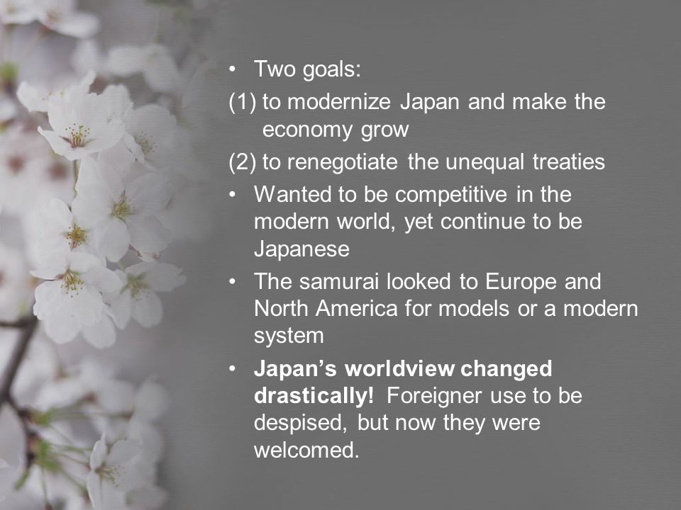 Two goals: to modernize Japan and make the economy grow. (2) to renegotiate the unequal treaties.