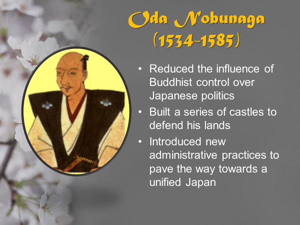 Oda Nobunaga (1534-1585) Reduced the influence of Buddhist control over Japanese politics. Built a series of castles to defend his lands.
