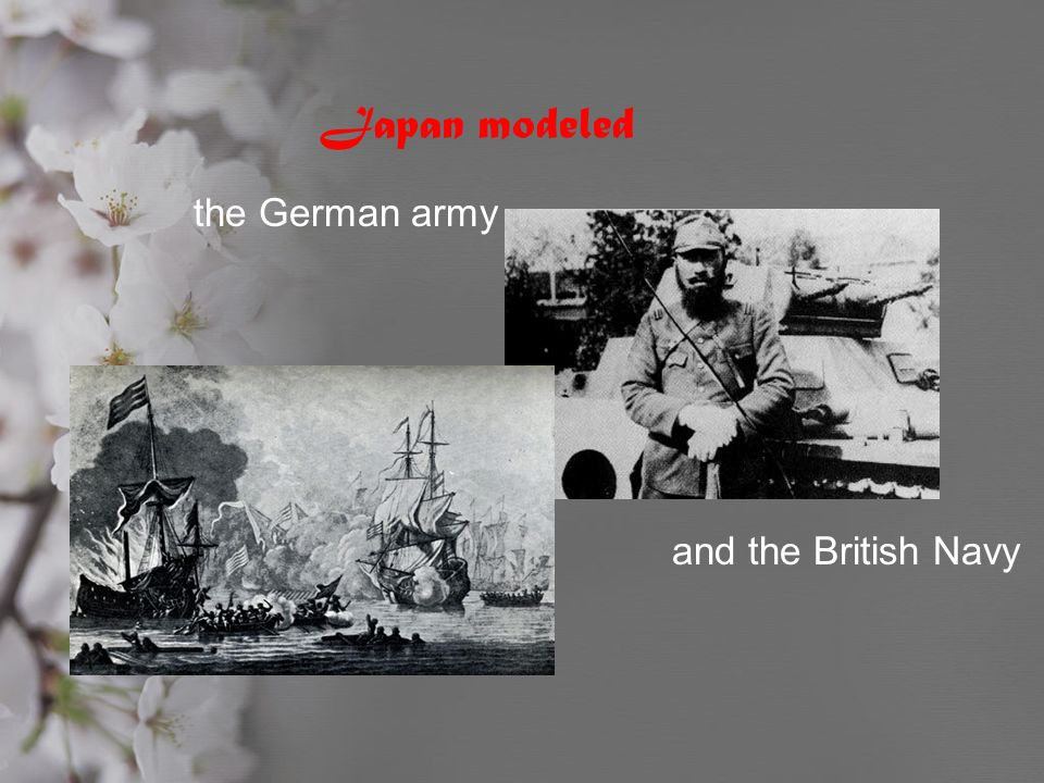 Japan modeled the German army and the British Navy