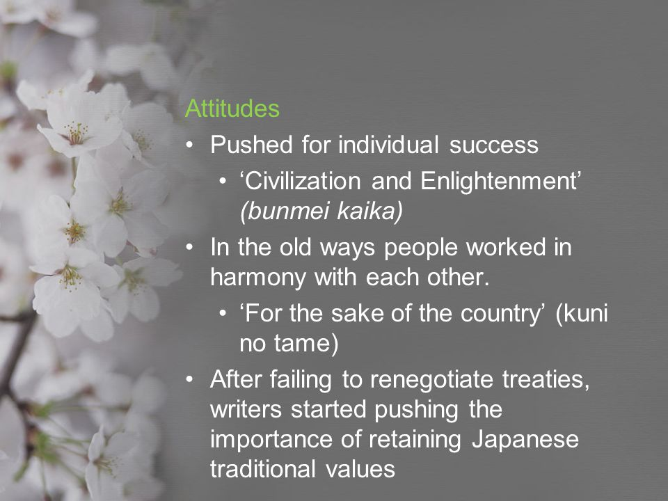 Attitudes Pushed for individual success. 'Civilization and Enlightenment' (bunmei kaika) In the old ways people worked in harmony with each other.