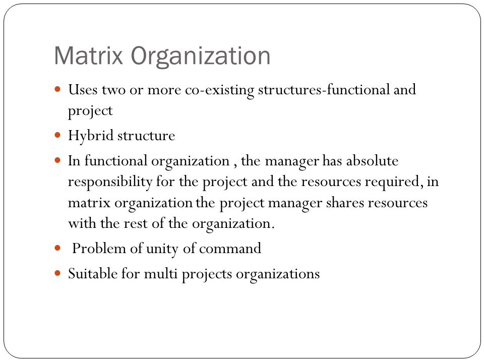 Matrix Organization Uses two or more co-existing structures-functional and project. Hybrid structure.