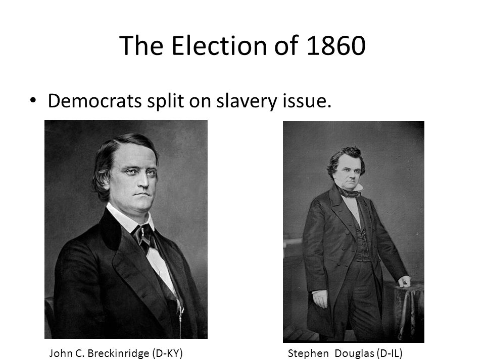 The Election of 1860 Democrats split on slavery issue.