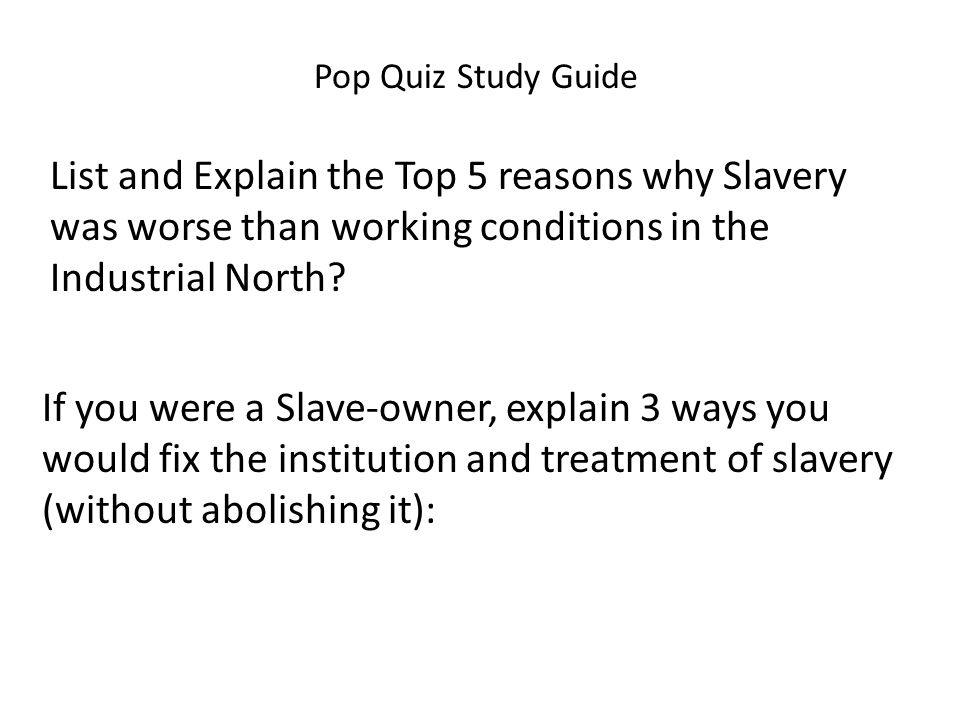 Pop Quiz Study Guide List and Explain the Top 5 reasons why Slavery was worse than working conditions in the Industrial North