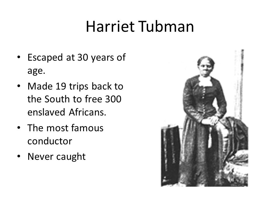 Harriet Tubman Escaped at 30 years of age.