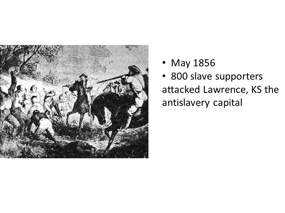 May 1856 800 slave supporters attacked Lawrence, KS the antislavery capital