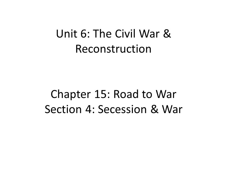 Unit 6: The Civil War & Reconstruction Chapter 15: Road to War Section 4: Secession & War