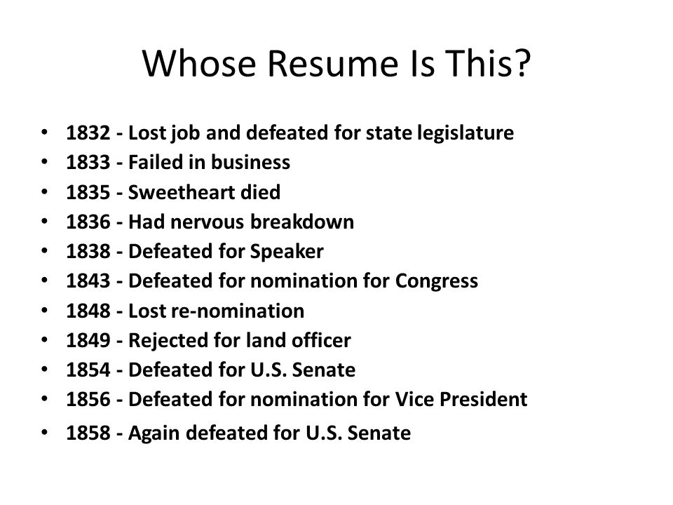 Whose Resume Is This 1832 - Lost job and defeated for state legislature. 1833 - Failed in business.