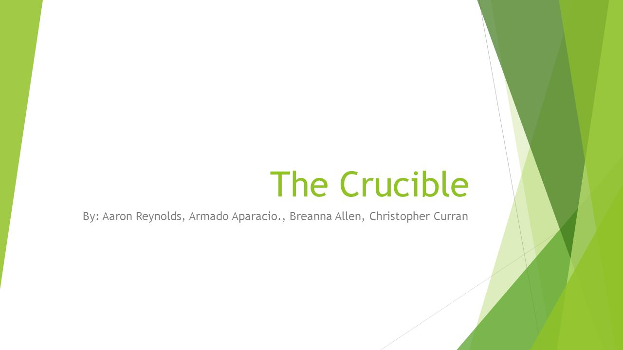 The Crucible By: Aaron Reynolds, Armado Aparacio., Breanna Allen, Christopher Curran