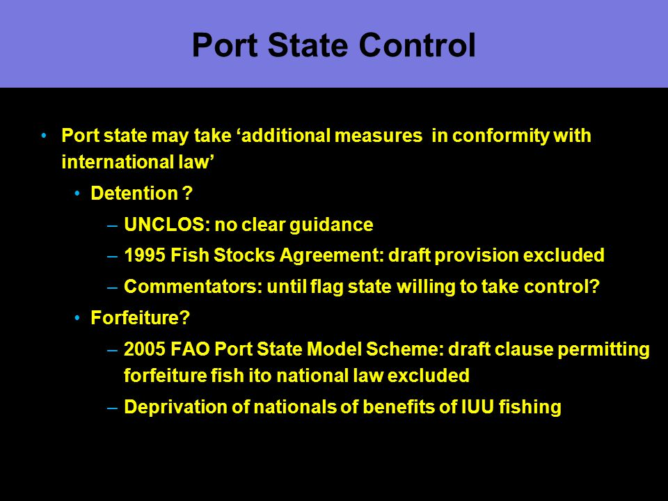Port State Control Port state may take 'additional measures in conformity with international law' Detention