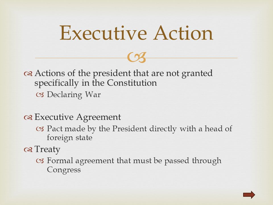 Executive Action Actions of the president that are not granted specifically in the Constitution. Declaring War.