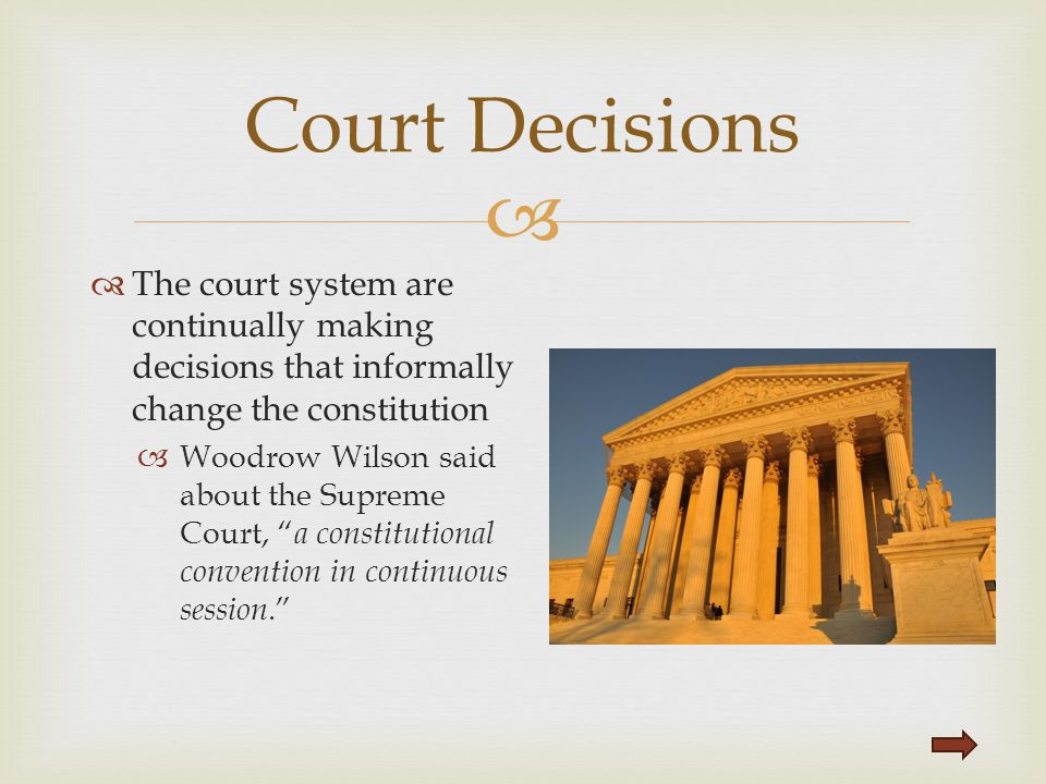 Court Decisions The court system are continually making decisions that informally change the constitution.