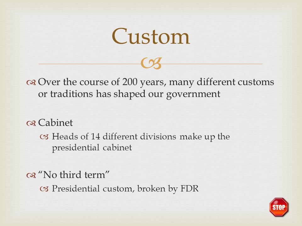 Custom Over the course of 200 years, many different customs or traditions has shaped our government.