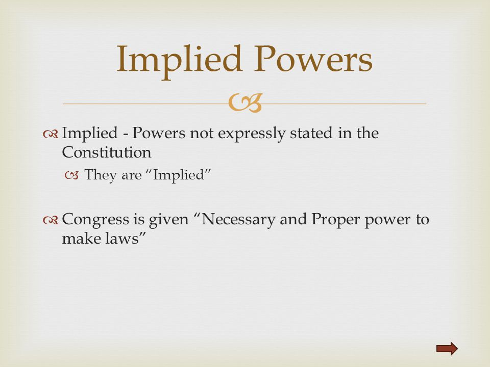 Implied Powers Implied - Powers not expressly stated in the Constitution. They are Implied