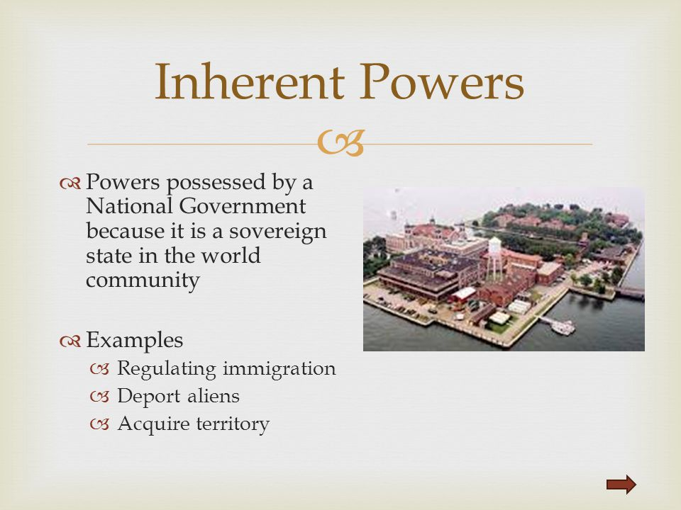 Inherent Powers Powers possessed by a National Government because it is a sovereign state in the world community.