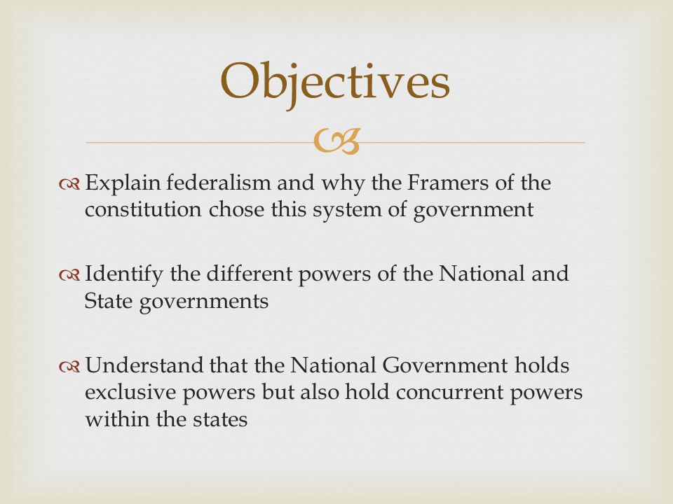Objectives Explain federalism and why the Framers of the constitution chose this system of government.