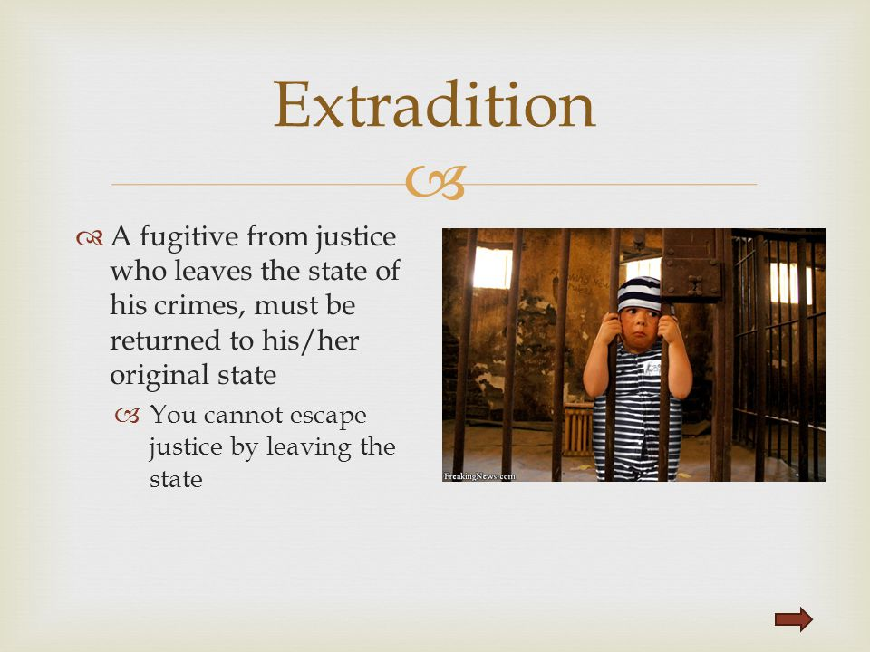 Extradition A fugitive from justice who leaves the state of his crimes, must be returned to his/her original state.