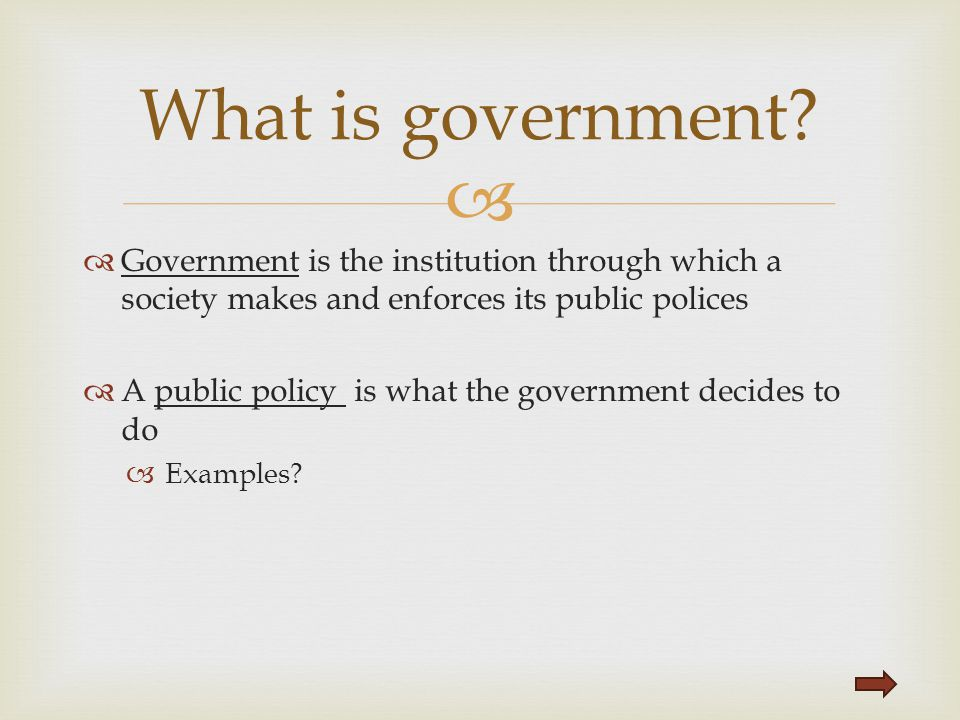 What is government Government is the institution through which a society makes and enforces its public polices.