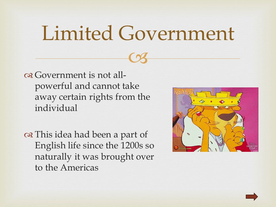 Limited Government Government is not all-powerful and cannot take away certain rights from the individual.