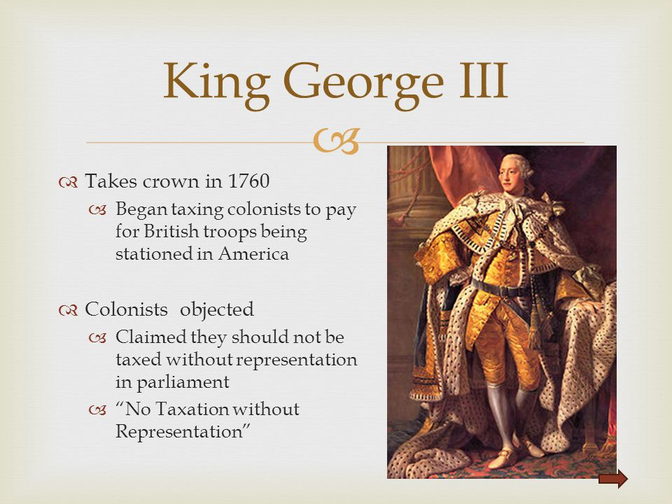 King George III Takes crown in 1760 Colonists objected