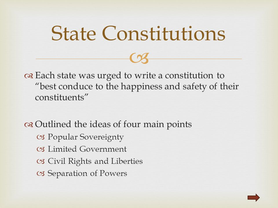 State Constitutions Each state was urged to write a constitution to best conduce to the happiness and safety of their constituents