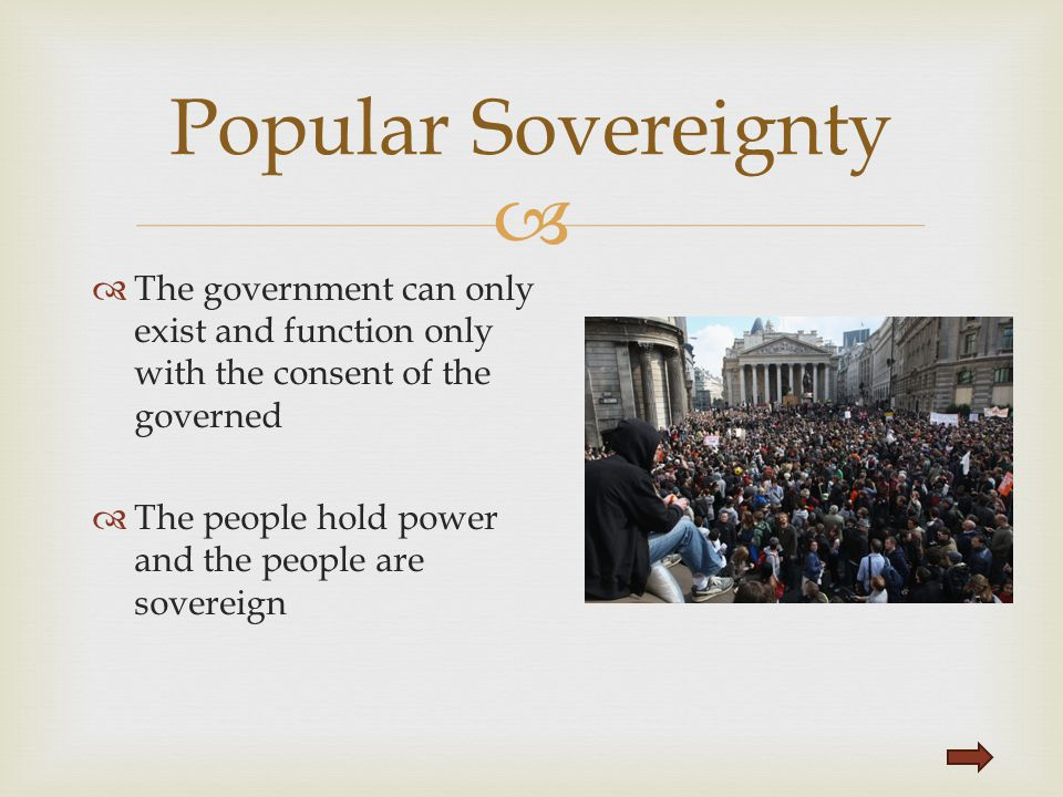 Popular Sovereignty The government can only exist and function only with the consent of the governed.