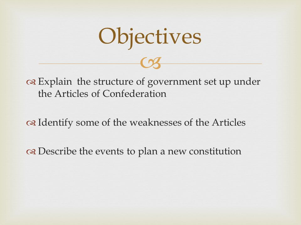 Objectives Explain the structure of government set up under the Articles of Confederation. Identify some of the weaknesses of the Articles.