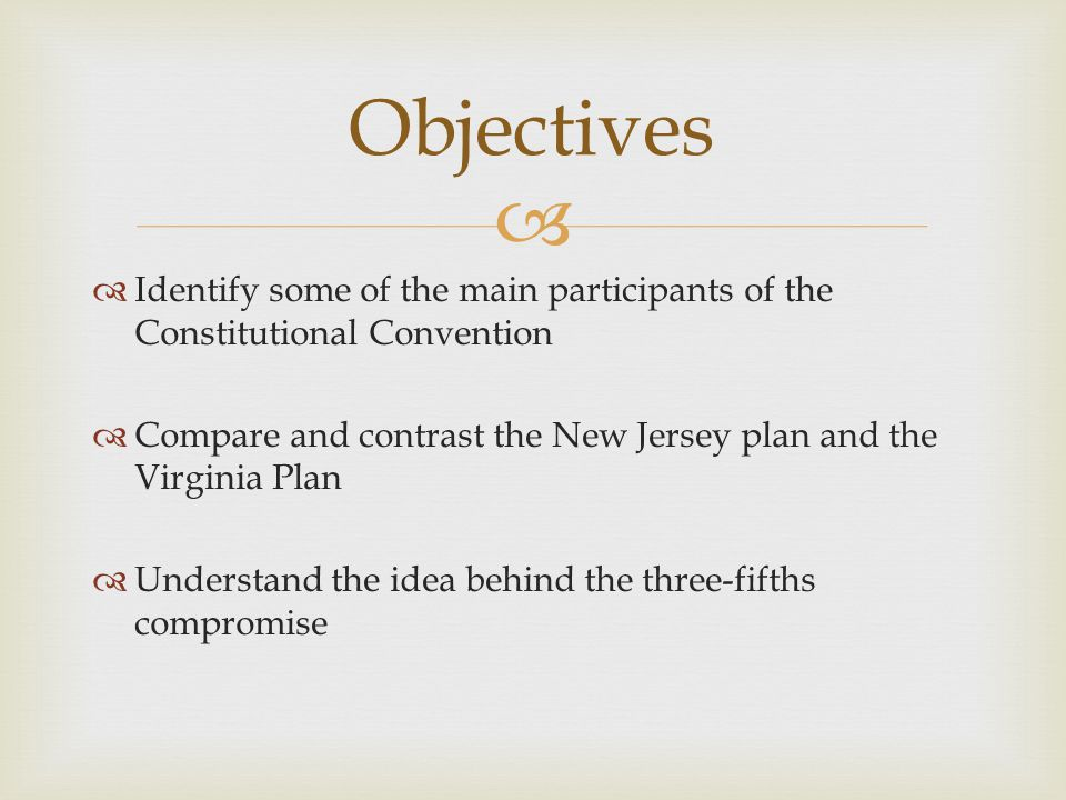 Objectives Identify some of the main participants of the Constitutional Convention. Compare and contrast the New Jersey plan and the Virginia Plan.