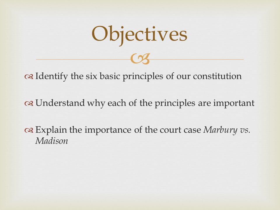 Objectives Identify the six basic principles of our constitution