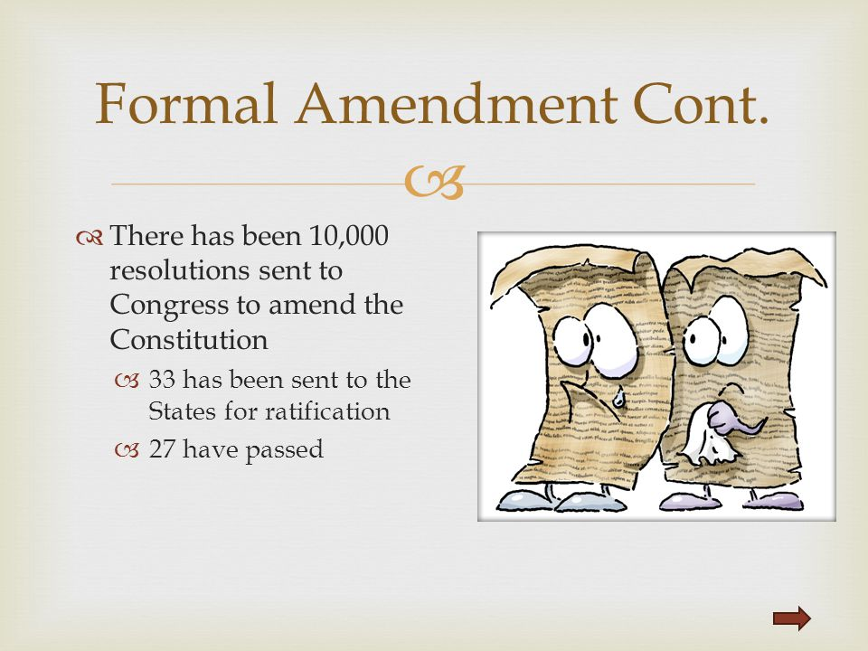 Formal Amendment Cont. There has been 10,000 resolutions sent to Congress to amend the Constitution.