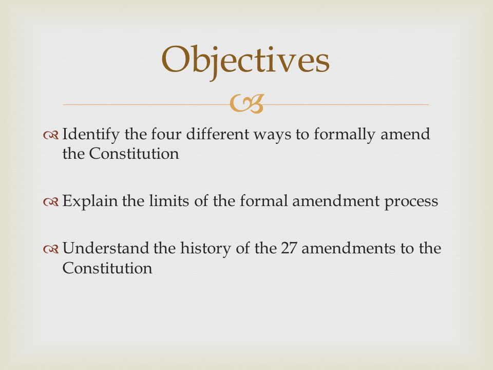 Objectives Identify the four different ways to formally amend the Constitution. Explain the limits of the formal amendment process.