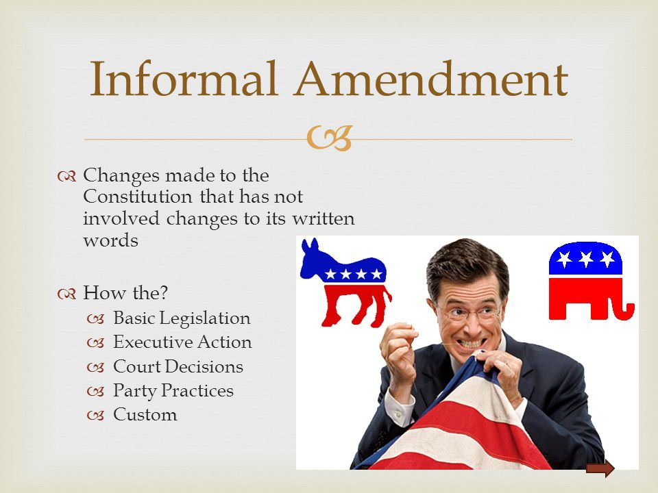 Informal Amendment Changes made to the Constitution that has not involved changes to its written words.