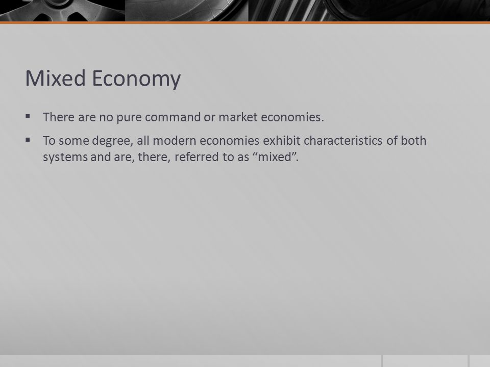 Mixed Economy There are no pure command or market economies.