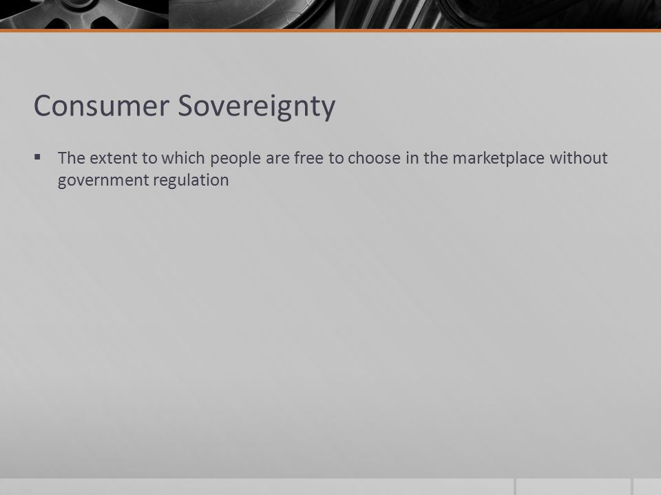 Consumer Sovereignty The extent to which people are free to choose in the marketplace without government regulation.