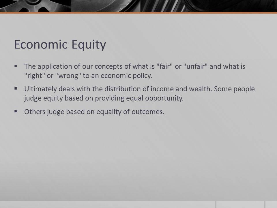 Economic Equity The application of our concepts of what is fair or unfair and what is right or wrong to an economic policy.