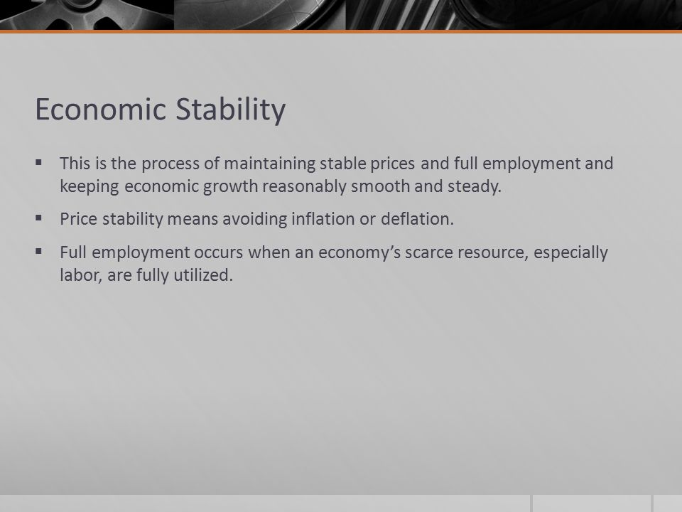 Economic Stability This is the process of maintaining stable prices and full employment and keeping economic growth reasonably smooth and steady.