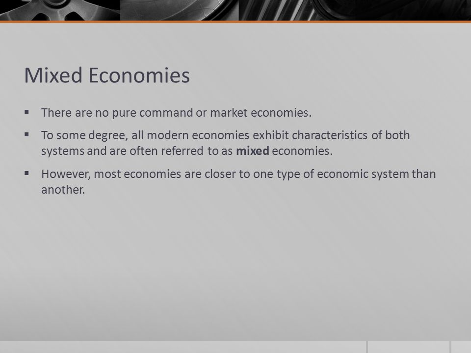 Mixed Economies There are no pure command or market economies.