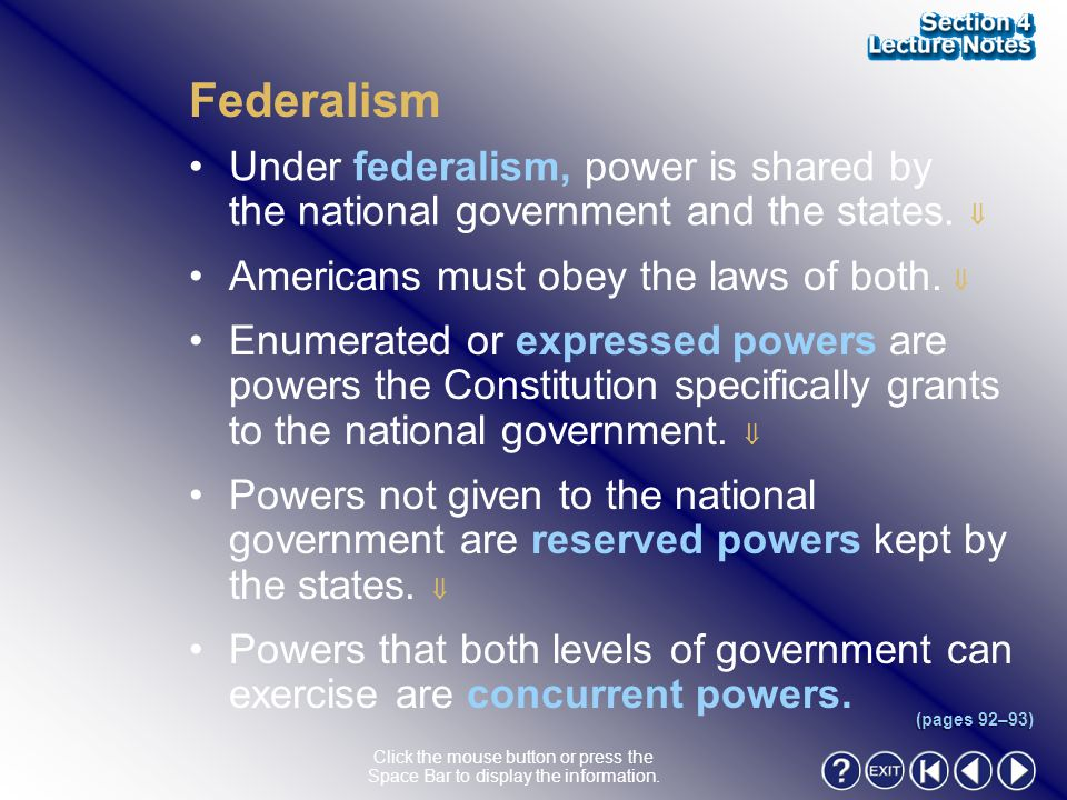 Federalism Under federalism, power is shared by the national government and the states.  Americans must obey the laws of both. 