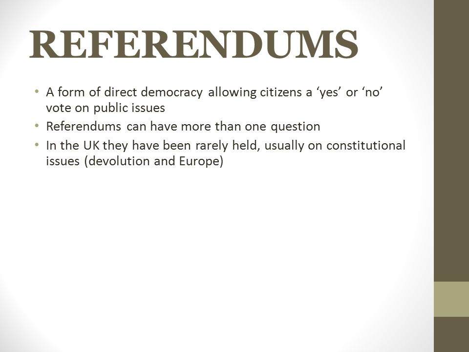 REFERENDUMS A form of direct democracy allowing citizens a 'yes' or 'no' vote on public issues. Referendums can have more than one question.