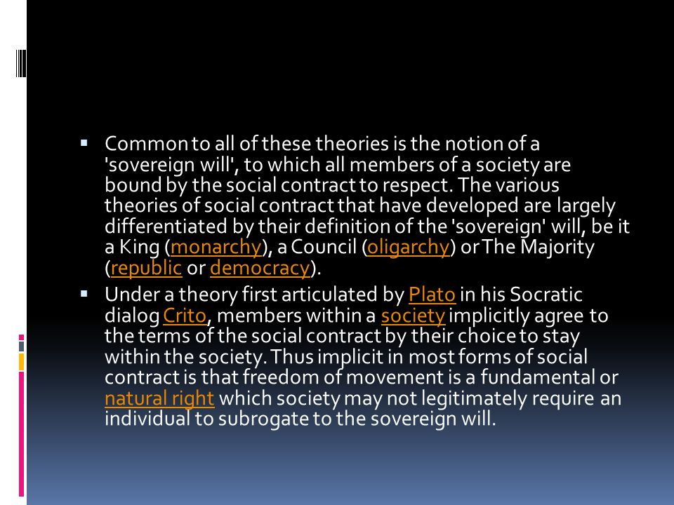 Common to all of these theories is the notion of a sovereign will , to which all members of a society are bound by the social contract to respect. The various theories of social contract that have developed are largely differentiated by their definition of the sovereign will, be it a King (monarchy), a Council (oligarchy) or The Majority (republic or democracy).