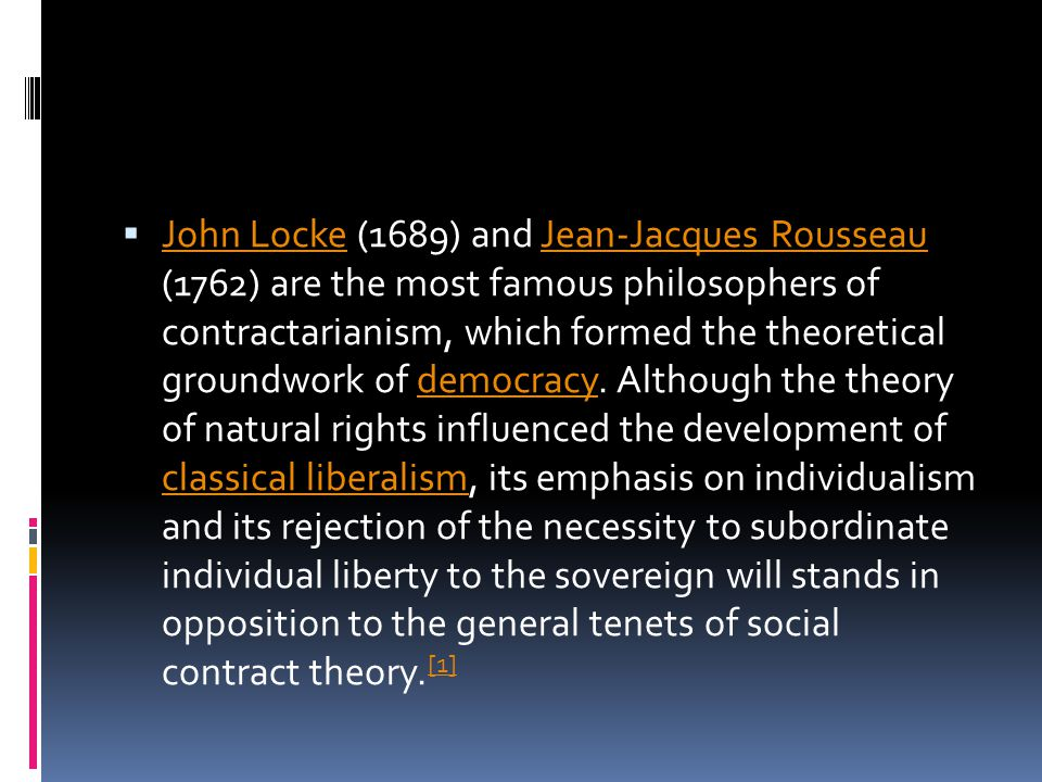 John Locke (1689) and Jean-Jacques Rousseau (1762) are the most famous philosophers of contractarianism, which formed the theoretical groundwork of democracy.
