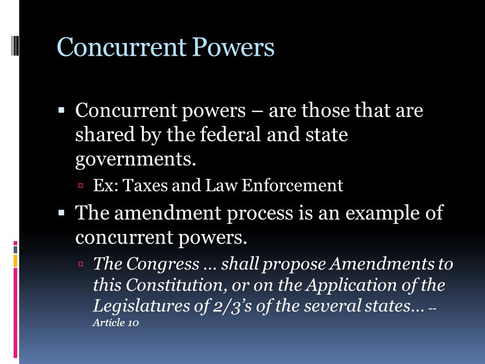 Concurrent Powers Concurrent powers – are those that are shared by the federal and state governments.